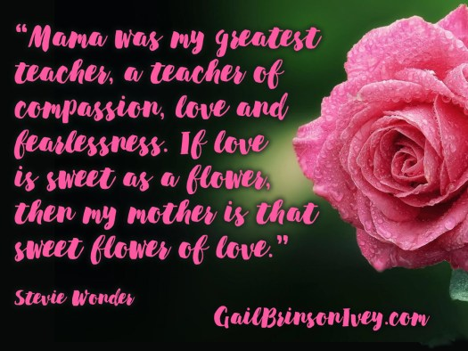 """Mother's Day Quote: """"Mama was my greatest teacher, a teacher of compassion, love and fearlessness. If love is sweet as a flower, then my mother is that sweet flower of love."""" - Stevie Wonder"""