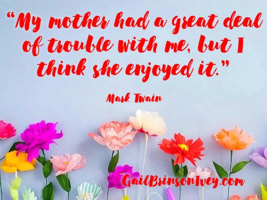 "Mother's Day Quote: ""My mother had a great deal of trouble with me, but I think she enjoyed it."" - Mark Twain"