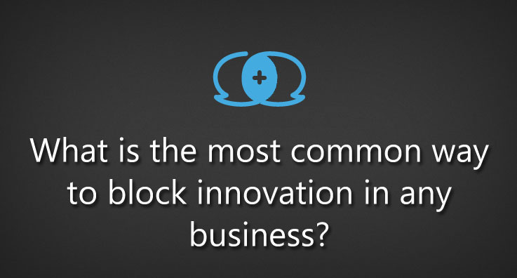 What is the most common way to block innovation in any business?