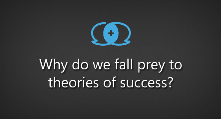 Why do we fall prey to theories of success?