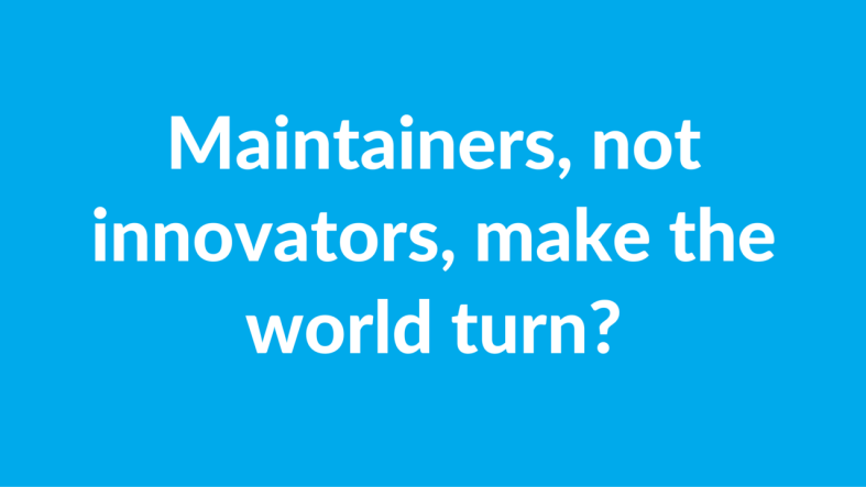 Maintainers, not innovators, make the world turn