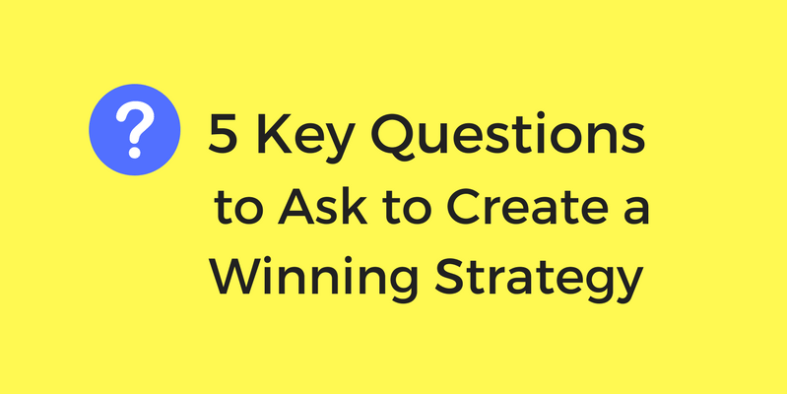 5 Key questions to ask to create a winning strategy