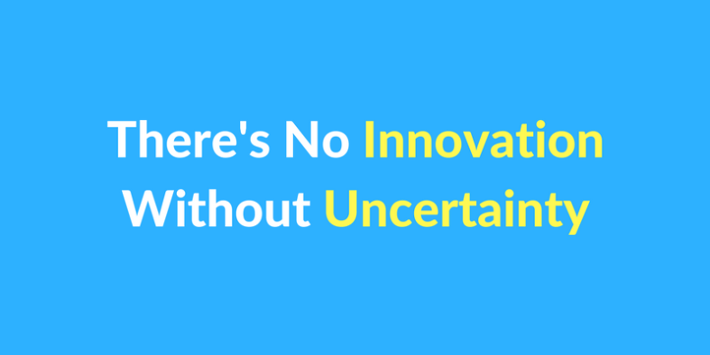 There's No Innovation Without Uncertainty