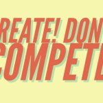 Create! Don't Compete