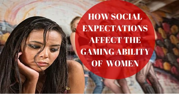 HOW SOCIAL EXPECTATIONS AFFECT THE GAMING ABILITY OF WOMEN