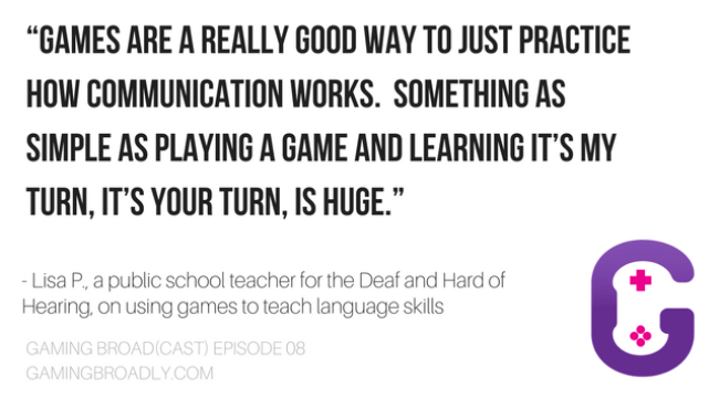 """Games are a really good way to just practice how communication works. Something as simple as playing a game and learning it's my turn, it's your turn, is huge."" - Lisa P., a public school teacher for the Deaf and Hard of Hearing, on using games to teach language skills"