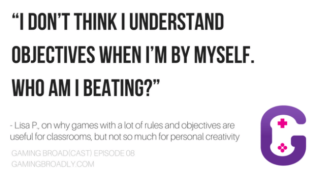 """I don't think I understand objectives when I'm by myself. who am I beating?"" Lisa P., on why games with a lot of rules and objectives are useful for classrooms, but not so much for personal creativity"