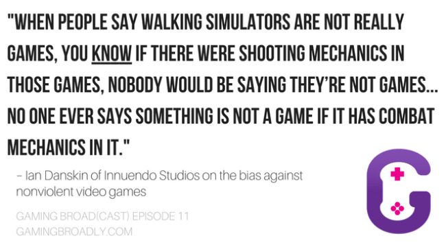 """When people say walking simulators are not really games, you KNOW if there were shooting mechanics in those games, nobody would be saying they're not games… No one ever says something is not a game if it has combat mechanics in it."" – Ian Danskin of Innuendo Studios on the bias against nonviolent video games"