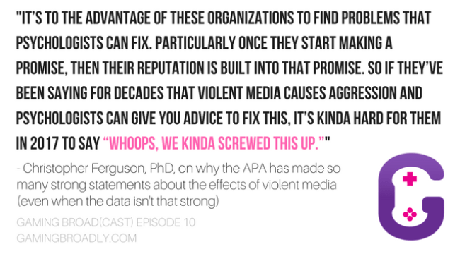"""it's to the advantage of these organizations to find problems that psychologists can fix. Particularly once they start making a promise, then their reputation is built into that promise. So if they've been saying for decades that violent media causes aggression and psychologists can give you advice to fix this, it's kinda hard for them in 2017 to say ""whoops, we kinda screwed this up."""" - Christopher Ferguson, PhD, on why the APA has made so many strong statements about the effects of violent media (even when the data isn't that strong)"