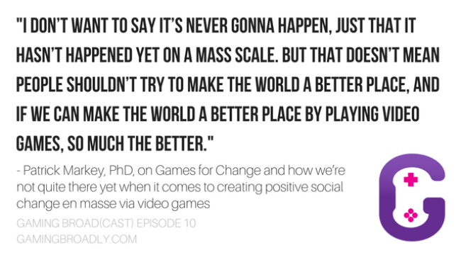 """I don't want to say it's never gonna happen, just that it hasn't happened yet on a mass scale. But that doesn't mean people shouldn't try to make the world a better place, and if we can make the world a better place by playing video games, so much the better."" - Patrick Markey, PhD, on Games for Change and how we're not quite there yet when it comes to creating positive social change en masse via video games"