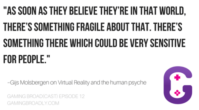 """As soon as they believe they're in that world, there's something fragile about that. There's something there which could be very sensitive for people."" –Gijs Molsbergen on Virtual Reality and the human psyche"