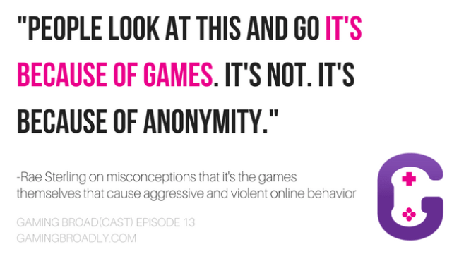 """People look at this and go it's because of games. It's not. It's because of anonymity."" -Rae Sterling on misconceptions that it's the games themselves that cause aggressive and violent online behavior"