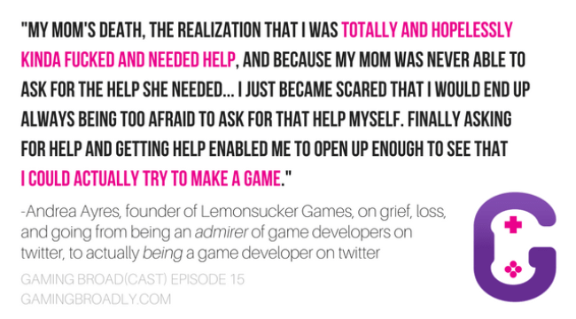 """""""My mom's death, the realization that I was totally and hopelessly kinda fucked and needed help, and because my mom was never able to ask for the help she needed... I just became scared that I would end up always being too afraid to ask for that help myself. Finally asking for help and getting help enabled me to open up enough to see that I could actually try to make a game."""" -Andrea Ayres, founder of Lemonsucker Games, on grief, loss, and going from being an admirer of game developers on twitter, to actually being a game developer on twitter"""