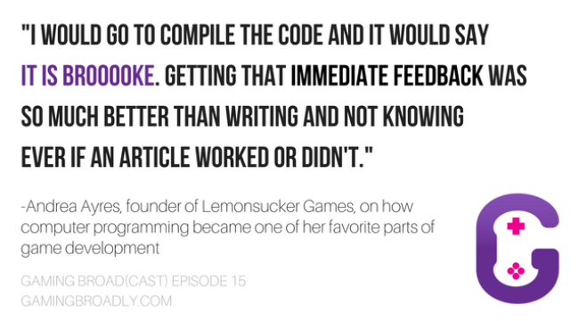 """I would go to compile the code and it would say IT IS BROoooKE. Getting that immediate feedback was so much better than writing and not knowing ever if an article worked or didn't."" -Andrea Ayres, founder of Lemonsucker Games, on how computer programming became one of her favorite parts of game development"