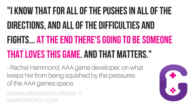 """""""I know that for all of the pushes in all of the directions, and all of the difficulties and fights... at the end there's going to be someone that loves this game. And that matters."""" - Rachel Hammond, AAA game developer, on what keeps her from being squished by the pressures of the AAA games space."""