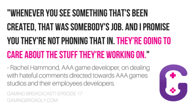 """""""Whenever you see something that's been created, that was somebody's job. and I promise you they're not phoning that in. They're going to care about the stuff they're working on."""" - Rachel Hammond, AAA game developer, on dealing with hateful comments directed towards AAA games studios and their employees developers."""