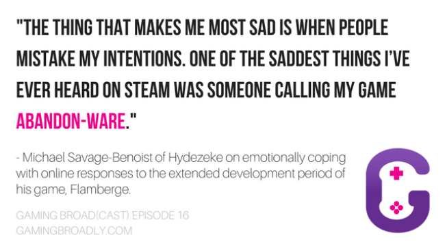 """""""The thing that makes me most sad is when people mistake my intentions. One of the saddest things I've ever heard on Steam was someone calling my game abandon-ware."""" - Michael Savage-Benoist of Hydezeke on emotionally coping with online responses to the extended development period of his game, Flamberge."""