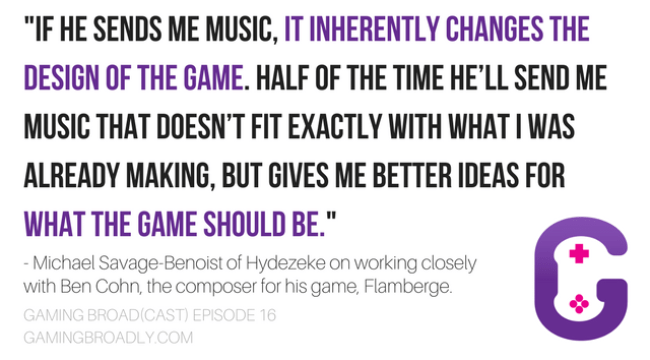 """""""If he sends me music, it inherently changes the design of the game. Half of the time he'll send me music that doesn't fit exactly with what I was already making, but gives me better ideas for what the game should be."""" - Michael Savage-Benoist of Hydezeke on working closely with Ben Cohn, the composer for his game, Flamberge."""