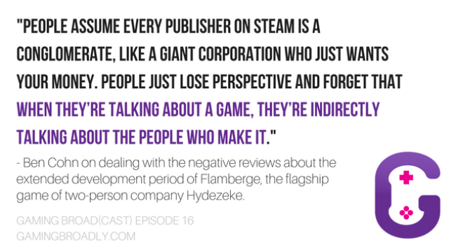 """""""People assume every publisher on Steam is a conglomerate, like a giant corporation who just wants your money. People just lose perspective and forget that when they're talking about a game, they're indirectly talking about the people who make it.""""  - Ben Cohn on dealing with the negative reviews about the extended development period of Flamberge, the flagship game of two-person company Hydezeke."""