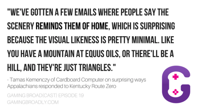 """""""We've gotten a few emails where people say the scenery reminds them of home, which is surprising because the visual likeness is pretty minimal. Like you have a mountain at Equus Oils, or there'll be a hill, and they're just triangles.""""  - Tamas Kemenczy of Cardboard Computer on surprising ways Appalachians responded to Kentucky Route Zero"""