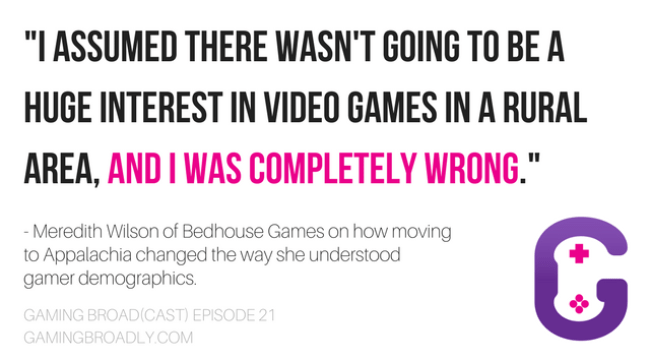 """""""I assumed there wasn't going to be a huge interest in video games in a rural area, and i was COMPLETELY WRONG."""" - Meredith Wilson of Bedhouse Games on how moving to Appalachia changed the way she understood gamer demographics."""