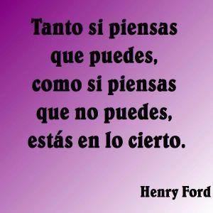 Tanto si piensas que puedes, como si piensas que no puedes, estás en lo cierto. Henry Ford