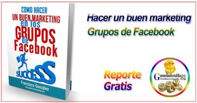 Como hacer un buen marketing con los grupos de Facebook + Reporte Gratis