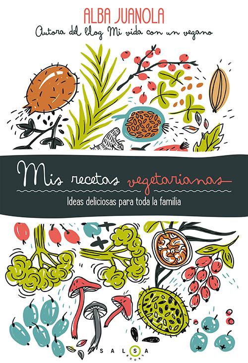 Mis recetas vegetarianas - Ideas deliciosas para toda la familia - Por Alba Juanola
