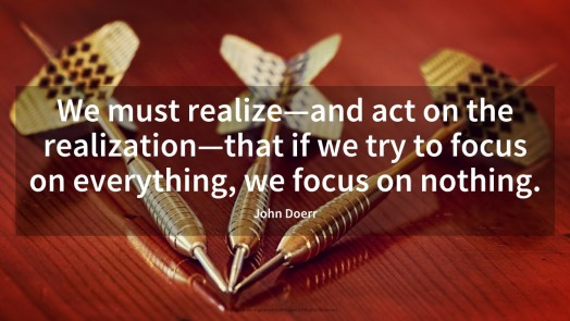 """We must realize—and act on the realization—that if we try to focus on everything, we focus on nothing."""