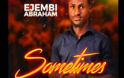 GOSPEL MUSIC: Ejembi Abraham – Sometimes (Prod. Joe Waxy)