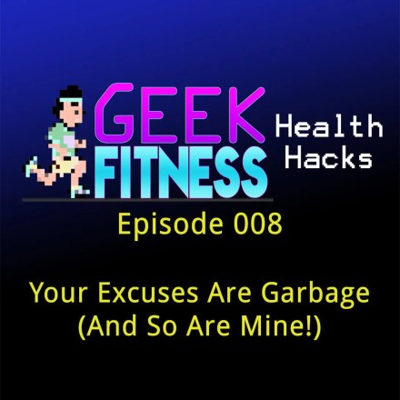 Your Excuses Are Garbage (And So Are Mine!) – Geek Fitness Health Hacks, Episode 008