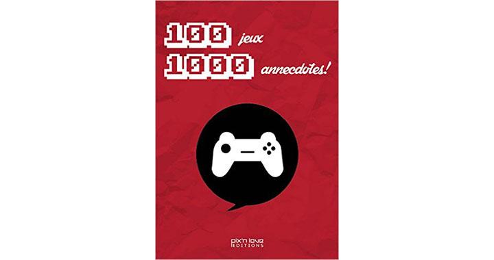 100 Jeux Vidéo, 1000 Anecdotes, un livre pour les vrais gameurs