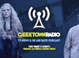 Geektown Radio 95: Vikings Actress Maude Hirst, UK TV News & UK TV Air Date Info!