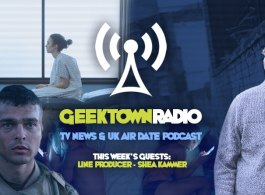 Geektown Radio 97: Line Producer Shea Kammer, UK TV News & UK TV Air Date Info!