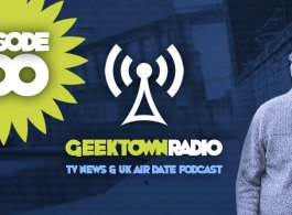 Geektown Radio 100: Episode 100 Special, UK TV News & UK TV Air Date Info!