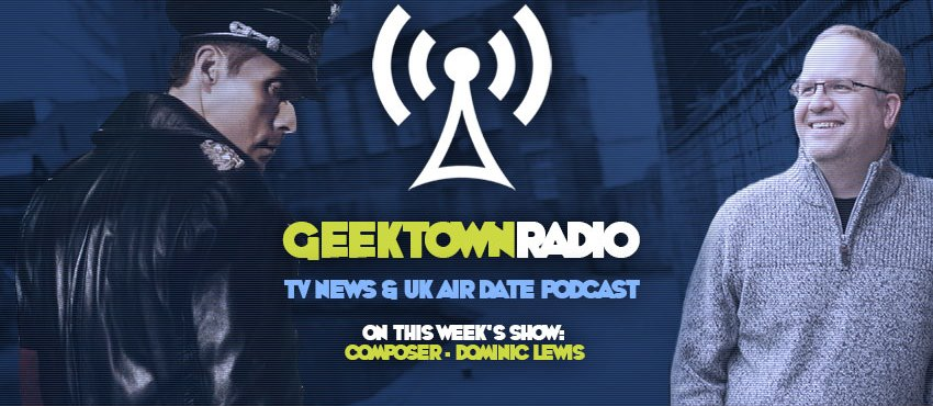 Geektown Radio 126: Composer Dominic Lewis, UK TV News & UK TV Air Date Info!