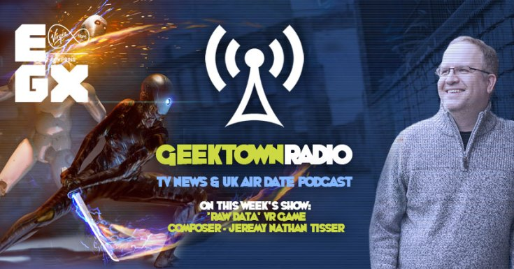 Geektown Radio 131: EGX Special, 'Raw Data' Composer Jeremy Nathan Tisser, UK TV News & UK TV Air Date Info!