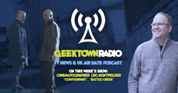Geektown Radio 146: 'Counterpart' Cinematographer Luc Montpellier UK TV News & UK TV Air Dates!