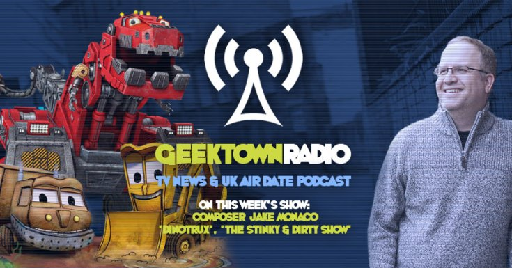 Geektown Radio 150: 'Dinotrux' Composer Jake Monaco, UK TV News & UK TV Air Dates!