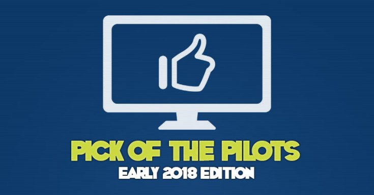 Pick Of The Pilots - Early 2018 Edition