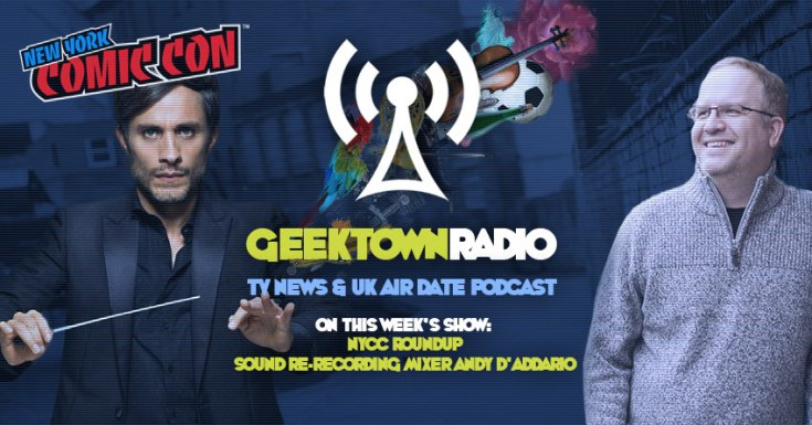 Geektown Radio 177: NYCC Roundup, Sound Re-Recording Mixer Andy D'Addario, UK TV News & Air Dates!