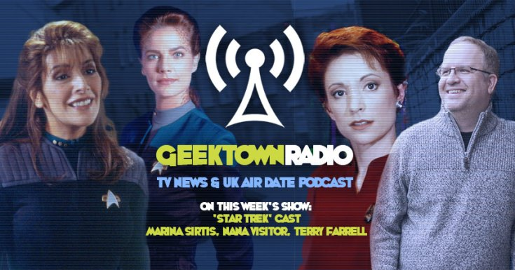 Geektown Radio 179: Destination Star Trek - Marina Sirtis, Nana Visitor, Terry Farrell UK TV News & Air Dates!