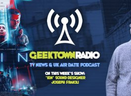 Geektown Radio 183: 'KIN' Sound Designer Joseph Fraioli, UK TV News & Air Dates!