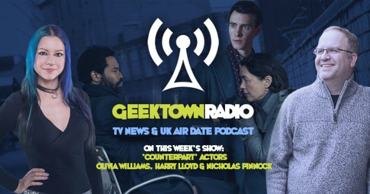 Geektown Radio 185: 'Counterpart' stars Olivia Williams, Harry Lloyd & Nicholas Pinnock, UK TV News & Air Dates!