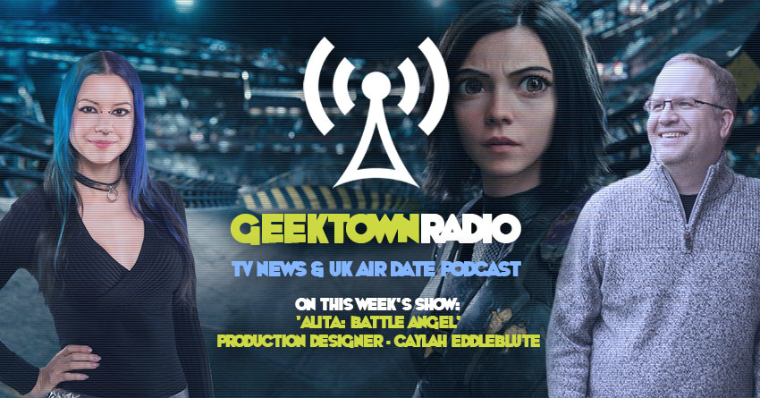 Geektown Radio 193: 'Alita: Battle Angel' Production Designer Caylah Eddleblute, Film News, UK TV News & Air Dates!