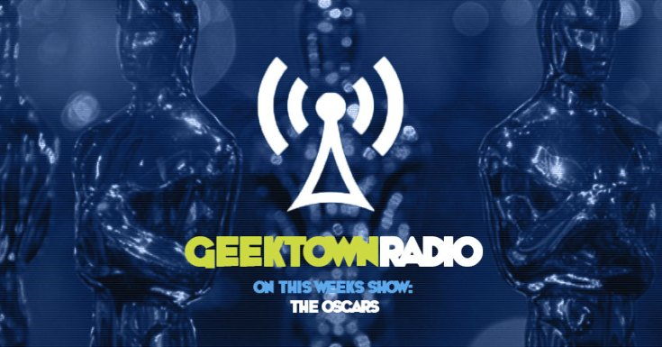 Geektown Radio 194: The Oscars, Film News, UK TV News & Air Dates!
