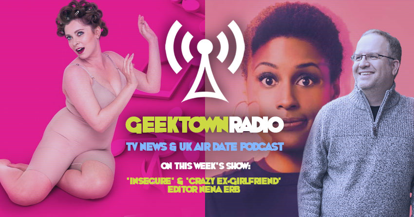 Geektown Radio 201: 'Insecure' & 'Crazy Ex-Girlfriend' Editor Nena Erb, Film News, UK TV News & Air Dates!