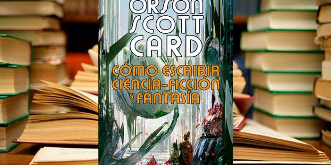 CÓMO ESCRIBIR CIENCIA FICCIÓN Y FANTASÍA: o lo que opina Orson Scott Card sobre ello.