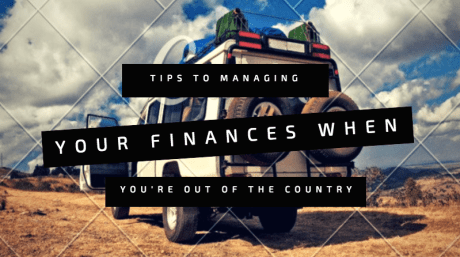 TIPS TO MANAGING YOUR FINANCES WHEN YOU'RE OUT OF THE COUNTRY