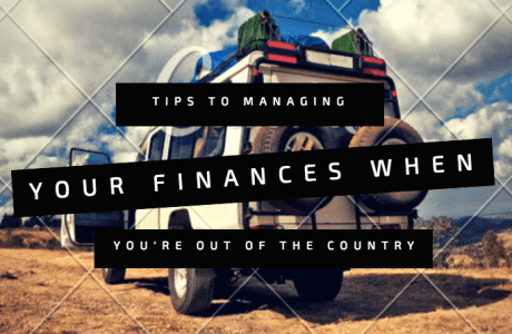 Tips for Managing your Finances when you're Out of the Country